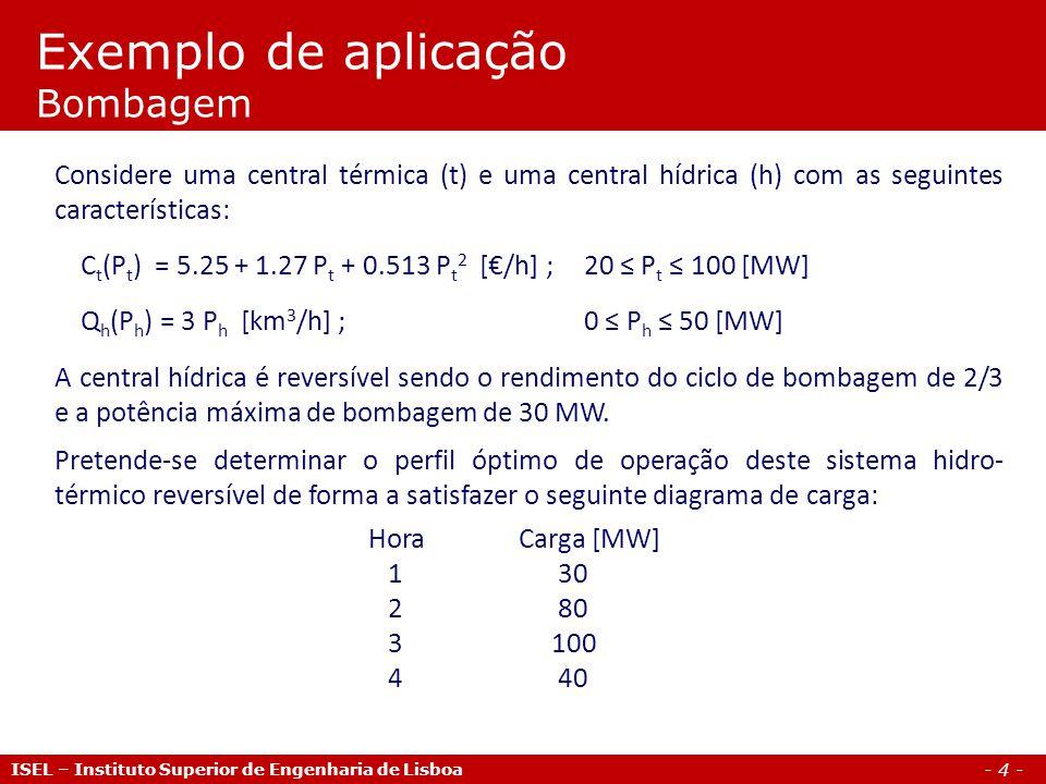 - 4 - Exemplo de aplicação Bombagem ISEL – Instituto Superior de Engenharia de Lisboa Considere uma central térmica (t) e uma central hídrica (h) com