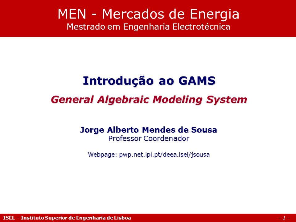 - 1 - ISEL – Instituto Superior de Engenharia de Lisboa Introdução ao GAMS General Algebraic Modeling System Jorge Alberto Mendes de Sousa Professor C