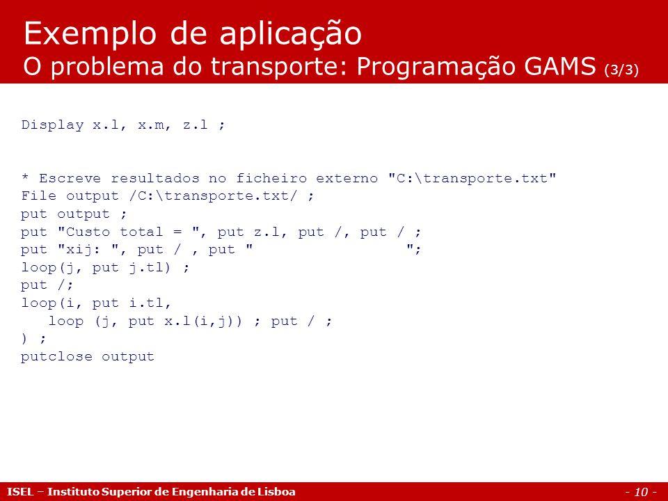 - 10 - Exemplo de aplicação O problema do transporte: Programação GAMS (3/3) ISEL – Instituto Superior de Engenharia de Lisboa Display x.l, x.m, z.l ;