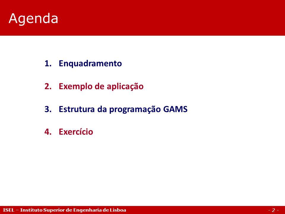 - 2 - Agenda ISEL – Instituto Superior de Engenharia de Lisboa 1.Enquadramento 2.Exemplo de aplicação 3.Estrutura da programação GAMS 4.Exercício