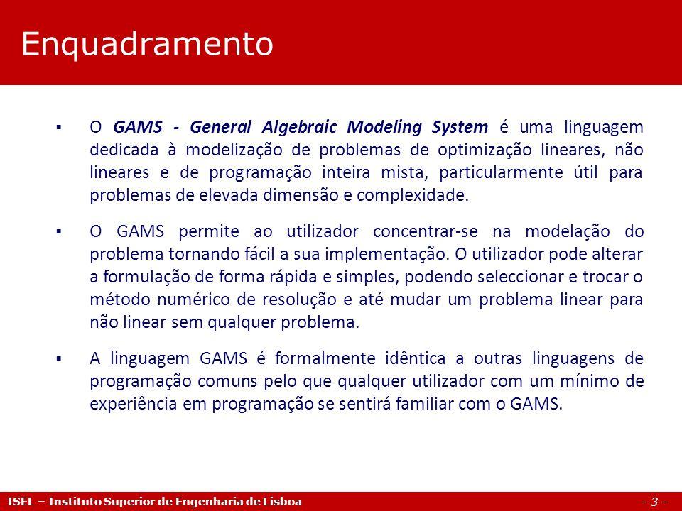 - 3 - Enquadramento ISEL – Instituto Superior de Engenharia de Lisboa O GAMS - General Algebraic Modeling System é uma linguagem dedicada à modelizaçã