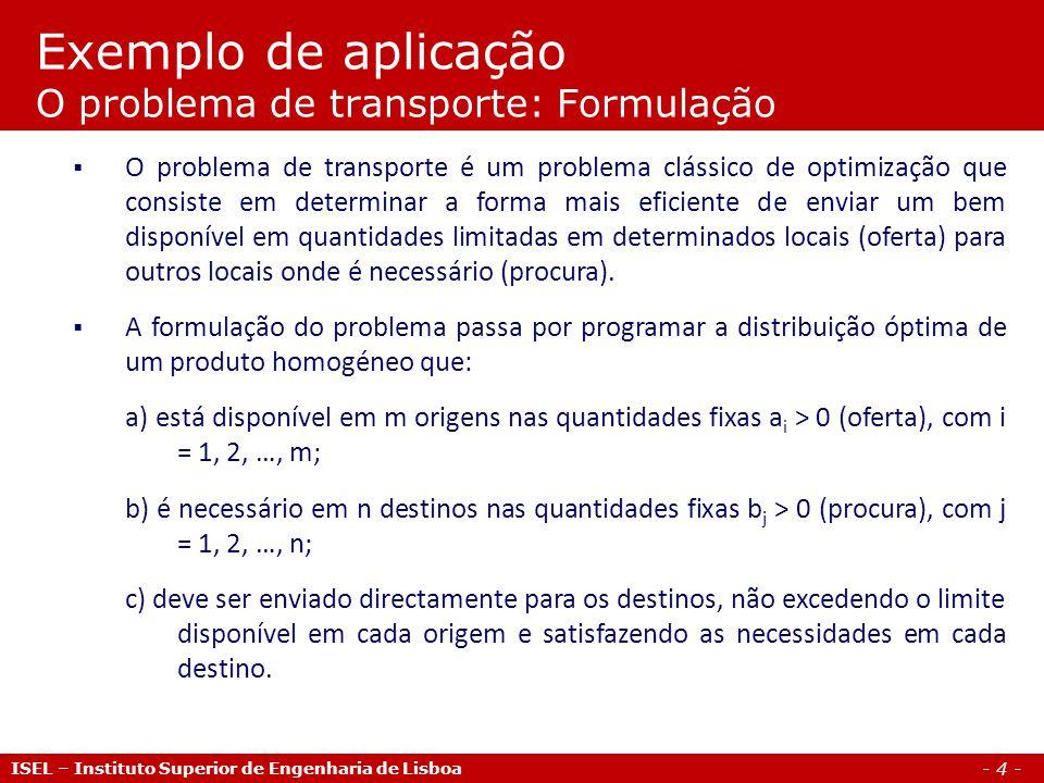 - 4 - Exemplo de aplicação O problema de transporte: Formulação ISEL – Instituto Superior de Engenharia de Lisboa O problema de transporte é um proble