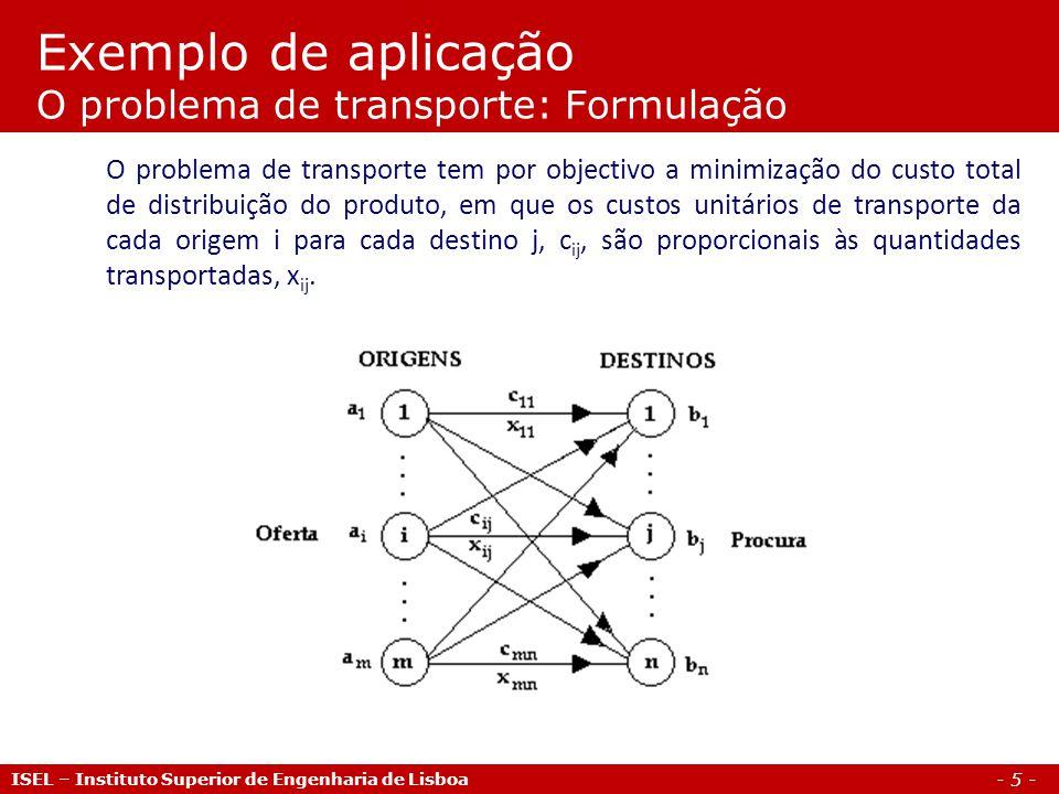 - 5 - Exemplo de aplicação O problema de transporte: Formulação ISEL – Instituto Superior de Engenharia de Lisboa O problema de transporte tem por obj