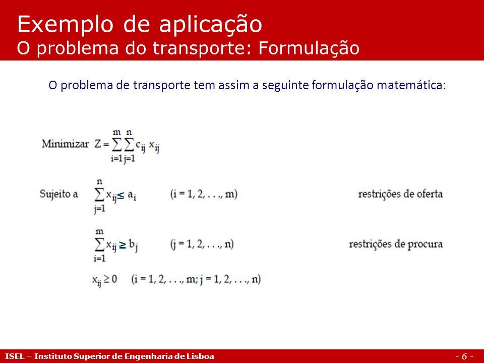 - 6 - Exemplo de aplicação O problema do transporte: Formulação ISEL – Instituto Superior de Engenharia de Lisboa O problema de transporte tem assim a
