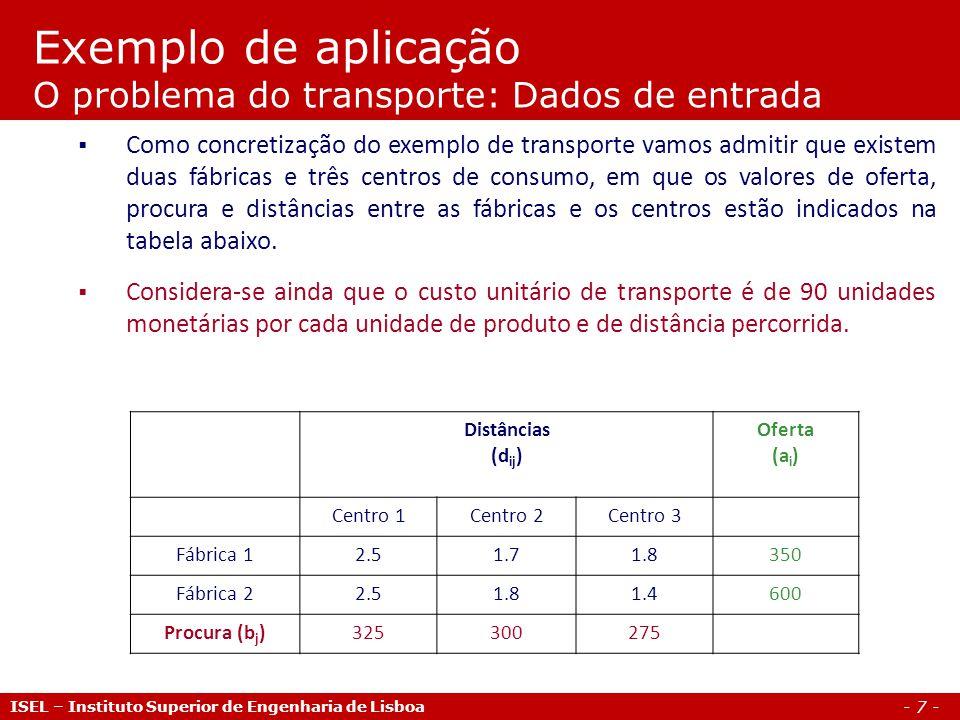 - 8 - Exemplo de aplicação O problema do transporte: Programação GAMS (1/3) ISEL – Instituto Superior de Engenharia de Lisboa Sets i fabricas / Fabrica1, Fabrica2 / j centros / Centro1, Centro2, Centro3 / ; Parameters a(i) capacidade de producao da fabrica i / Fabrica1 350 Fabrica2 600 / b(j) consumo no centro j / Centro1 325 Centro2 300 Centro3 275 / ; Table d(i,j) distancia das fabricas aos centros Centro1 Centro2 Centro3 Fabrica1 2.5 1.7 1.8 Fabrica2 2.5 1.8 1.4 ; Scalar f custo por unidade de produto e de distancia /90/ ; Parameter c(i,j) custo de transporte por unidade de produto; c(i,j) = f*d(i,j);
