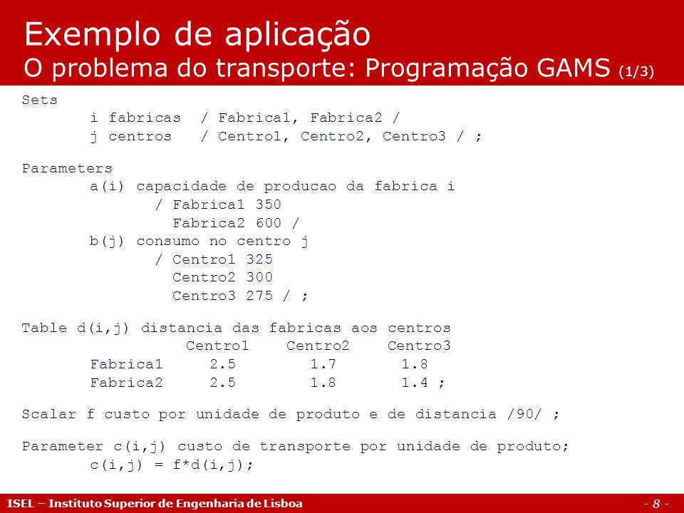 - 8 - Exemplo de aplicação O problema do transporte: Programação GAMS (1/3) ISEL – Instituto Superior de Engenharia de Lisboa Sets i fabricas / Fabric