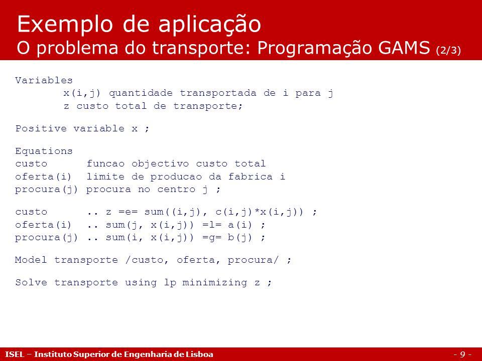 - 10 - Exemplo de aplicação O problema do transporte: Programação GAMS (3/3) ISEL – Instituto Superior de Engenharia de Lisboa Display x.l, x.m, z.l ; * Escreve resultados no ficheiro externo C:\transporte.txt File output /C:\transporte.txt/ ; put output ; put Custo total = , put z.l, put /, put / ; put xij: , put /, put ; loop(j, put j.tl) ; put /; loop(i, put i.tl, loop (j, put x.l(i,j)) ; put / ; ) ; putclose output