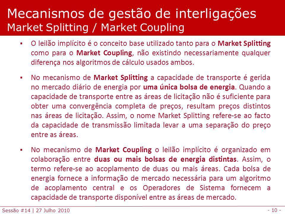 - 10 - Sessão #14 | 27 Julho 2010 Mecanismos de gestão de interligações Market Splitting / Market Coupling O leilão implícito é o conceito base utilizado tanto para o Market Splitting como para o Market Coupling, não existindo necessariamente qualquer diferença nos algoritmos de cálculo usados ambos.