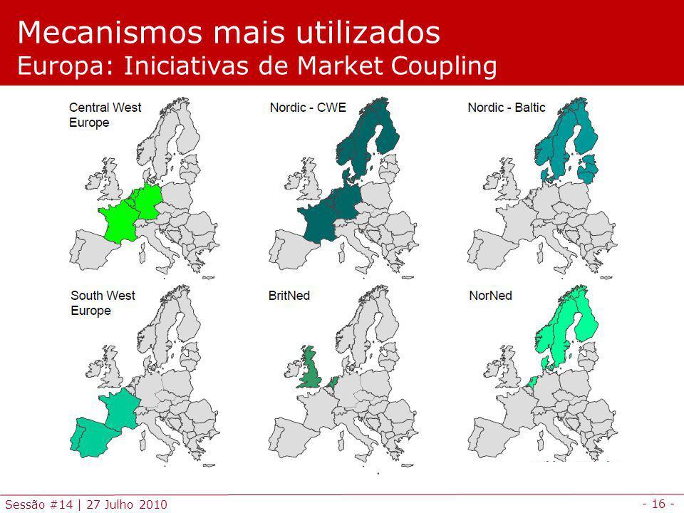 - 16 - Sessão #14 | 27 Julho 2010 Mecanismos mais utilizados Europa: Iniciativas de Market Coupling