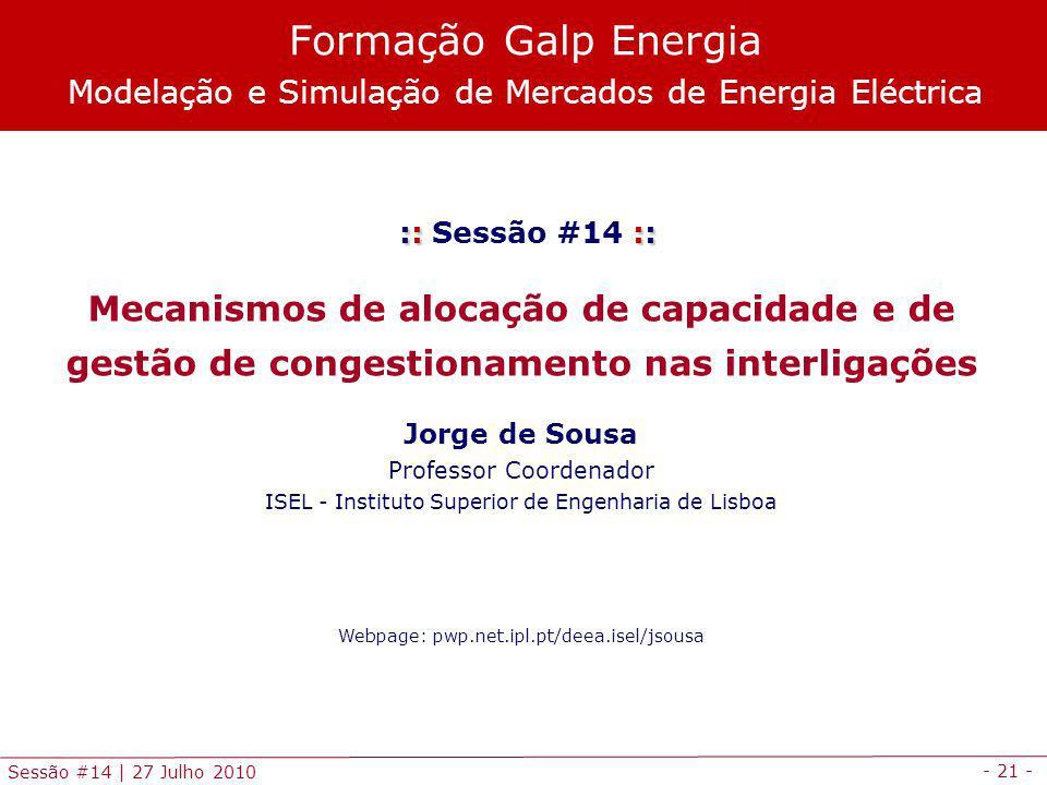 - 21 - Sessão #14 | 27 Julho 2010 :: :: :: Sessão #14 :: Mecanismos de alocação de capacidade e de gestão de congestionamento nas interligações Jorge de Sousa Professor Coordenador ISEL - Instituto Superior de Engenharia de Lisboa Webpage: pwp.net.ipl.pt/deea.isel/jsousa Formação Galp Energia Modelação e Simulação de Mercados de Energia Eléctrica