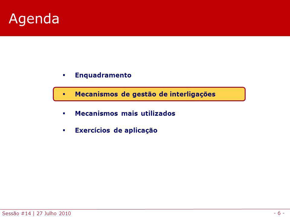 - 6 - Sessão #14 | 27 Julho 2010 Agenda Enquadramento Mecanismos de gestão de interligações Mecanismos mais utilizados Exercícios de aplicação