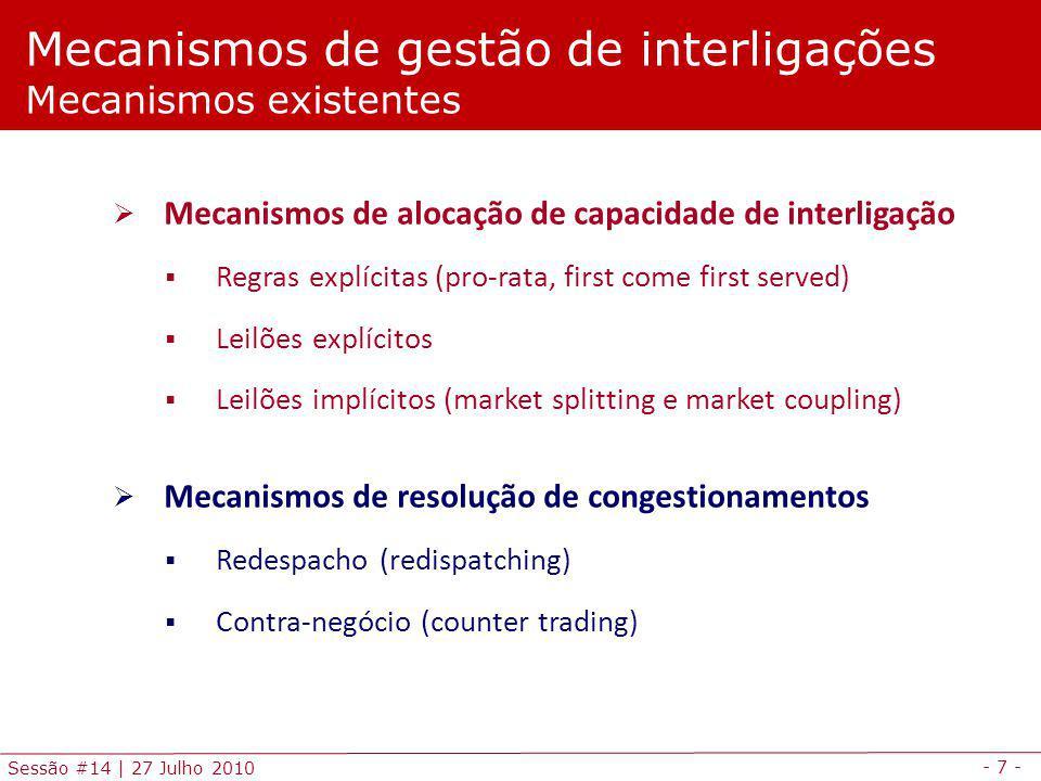 - 7 - Sessão #14 | 27 Julho 2010 Mecanismos de alocação de capacidade de interligação Regras explícitas (pro-rata, first come first served) Leilões explícitos Leilões implícitos (market splitting e market coupling) Mecanismos de resolução de congestionamentos Redespacho (redispatching) Contra-negócio (counter trading) Mecanismos de gestão de interligações Mecanismos existentes