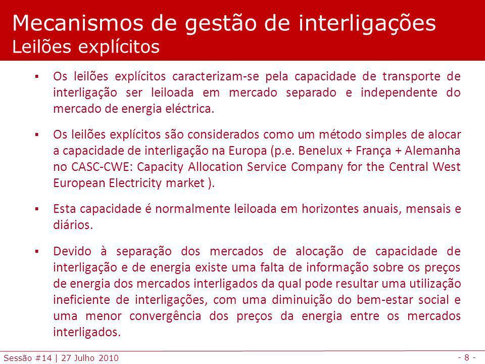 - 9 - Sessão #14   27 Julho 2010 Mecanismos de gestão de interligações Leilões implícitos Nos leilões implícitos a capacidade de transporte das interligações é usada para integrar diferentes mercados locais a fim de maximizar o bem-estar social global dos vários mercados (dois ou mais).