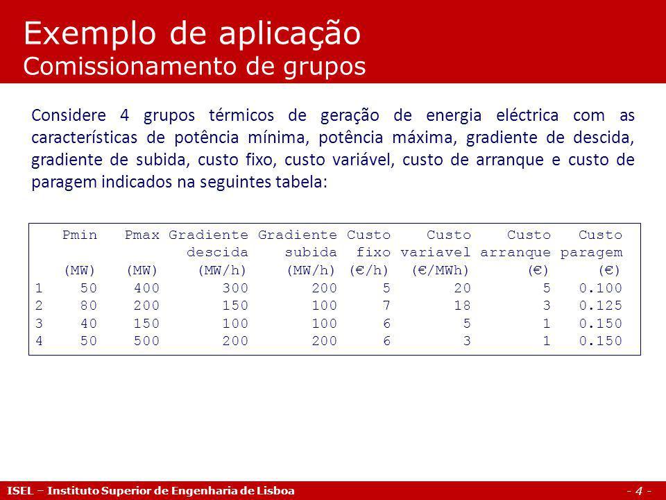 - 4 - Exemplo de aplicação Comissionamento de grupos ISEL – Instituto Superior de Engenharia de Lisboa Pmin Pmax Gradiente Gradiente Custo Custo Custo Custo descida subida fixo variavel arranque paragem (MW) (MW) (MW/h) (MW/h) (/h) (/MWh) () () 1 50 400 300 200 5 20 5 0.100 2 80 200 150 100 7 18 3 0.125 3 40 150 100 100 6 5 1 0.150 4 50 500 200 200 6 3 1 0.150 Considere 4 grupos térmicos de geração de energia eléctrica com as características de potência mínima, potência máxima, gradiente de descida, gradiente de subida, custo fixo, custo variável, custo de arranque e custo de paragem indicados na seguintes tabela: