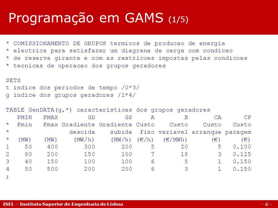 - 7 - ISEL – Instituto Superior de Engenharia de Lisboa TABLE LoadDATA(t,*) diagrama de carga e margem de reserva D R * Carga Reserva * (MW) (MW) 1 200 20 2 650 60 3 500 50 ; VARIABLES z funcao objectivo - custo total de producao p(g,t) potencia do gerador g no periodo t v(g,t) igual a 1 se o gerador g esta comissionado no periodo t y(g,t) igual a 1 se o gerador g arranca no periodo t s(g,t) igual a 1 se o gerador g e desligado no periodo t ; POSITIVE VARIABLES p(g,t); Programação em GAMS (2/5)