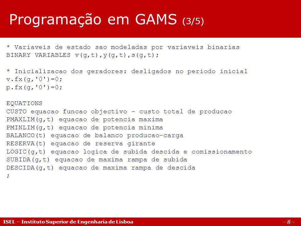 - 8 - ISEL – Instituto Superior de Engenharia de Lisboa * Variaveis de estado sao modeladas por variaveis binarias BINARY VARIABLES v(g,t),y(g,t),s(g,t); * Inicializacao dos geradores: desligados no periodo inicial v.fx(g, 0 )=0; p.fx(g, 0 )=0; EQUATIONS CUSTO equacao funcao objectivo - custo total de producao PMAXLIM(g,t) equacao de potencia maxima PMINLIM(g,t) equacao de potencia minima BALANCO(t) equacao de balanco producao-carga RESERVA(t) equacao de reserva girante LOGIC(g,t) equacao logica de subida descida e comissionamento SUBIDA(g,t) equacao de maxima rampa de subida DESCIDA(g,t) equacao de maxima rampa de descida ; Programação em GAMS (3/5)