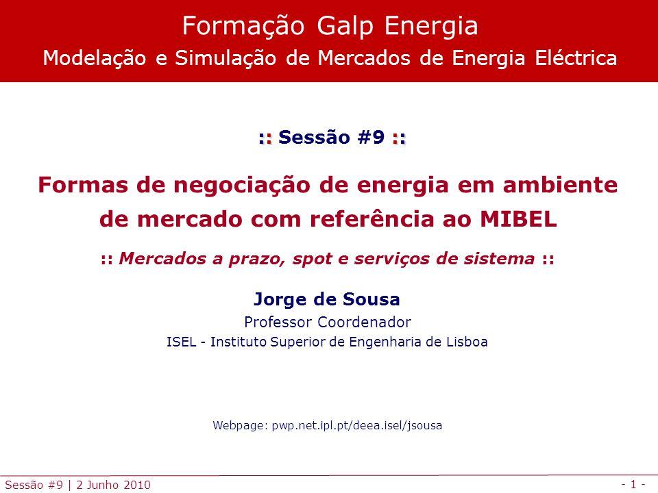 - 1 - Sessão #9 | 2 Junho 2010 :: :: :: Sessão #9 :: Formas de negociação de energia em ambiente de mercado com referência ao MIBEL :: Mercados a prazo, spot e serviços de sistema :: Jorge de Sousa Professor Coordenador ISEL - Instituto Superior de Engenharia de Lisboa Webpage: pwp.net.ipl.pt/deea.isel/jsousa Formação Galp Energia Modelação e Simulação de Mercados de Energia Eléctrica