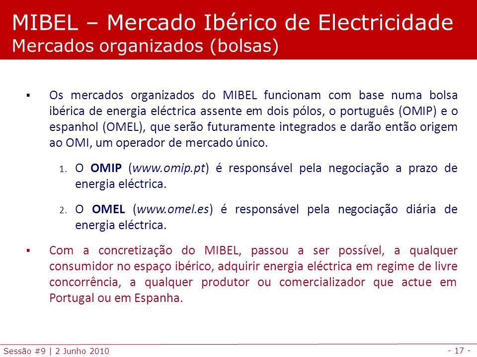 - 17 - Sessão #9 | 2 Junho 2010 Os mercados organizados do MIBEL funcionam com base numa bolsa ibérica de energia eléctrica assente em dois pólos, o português (OMIP) e o espanhol (OMEL), que serão futuramente integrados e darão então origem ao OMI, um operador de mercado único.