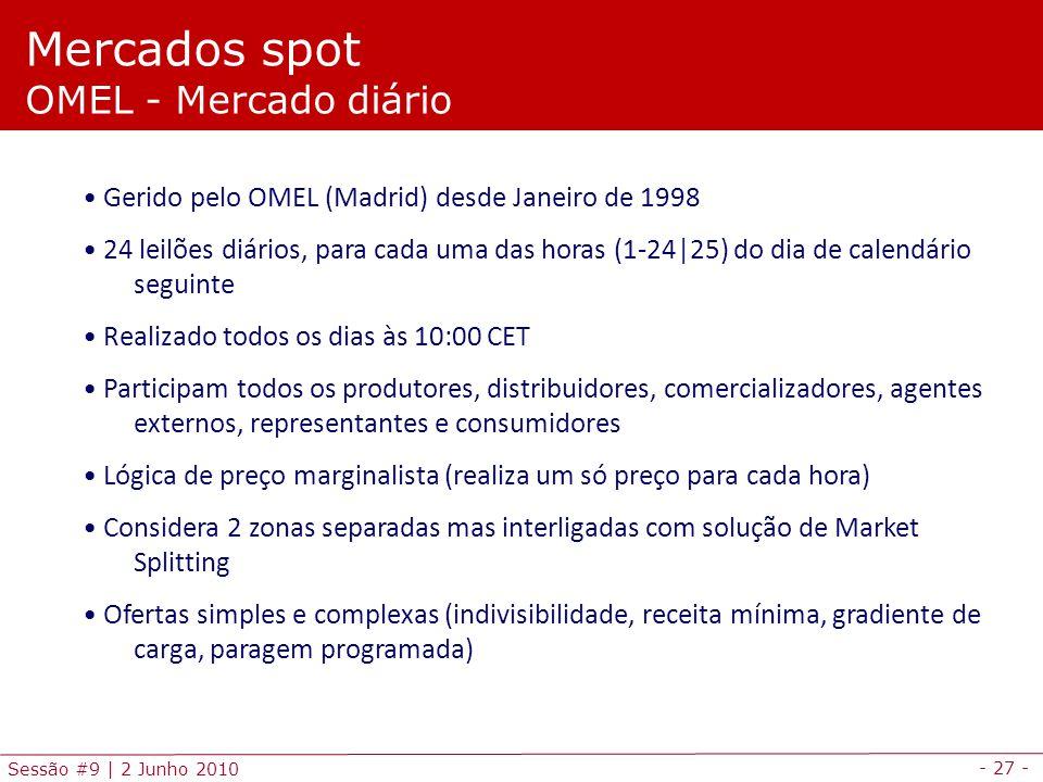 - 27 - Sessão #9 | 2 Junho 2010 Mercados spot OMEL - Mercado diário Gerido pelo OMEL (Madrid) desde Janeiro de 1998 24 leilões diários, para cada uma das horas (1-24|25) do dia de calendário seguinte Realizado todos os dias às 10:00 CET Participam todos os produtores, distribuidores, comercializadores, agentes externos, representantes e consumidores Lógica de preço marginalista (realiza um só preço para cada hora) Considera 2 zonas separadas mas interligadas com solução de Market Splitting Ofertas simples e complexas (indivisibilidade, receita mínima, gradiente de carga, paragem programada)
