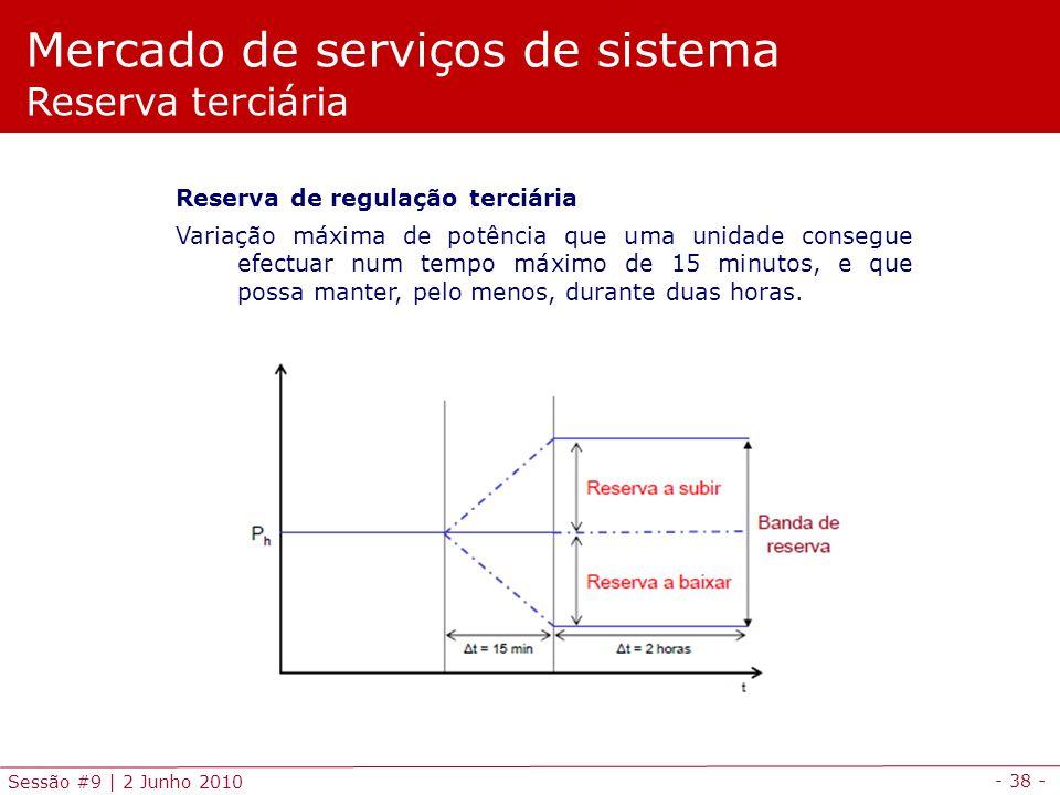 - 38 - Sessão #9 | 2 Junho 2010 Mercado de serviços de sistema Reserva terciária Reserva de regulação terciária Variação máxima de potência que uma unidade consegue efectuar num tempo máximo de 15 minutos, e que possa manter, pelo menos, durante duas horas.