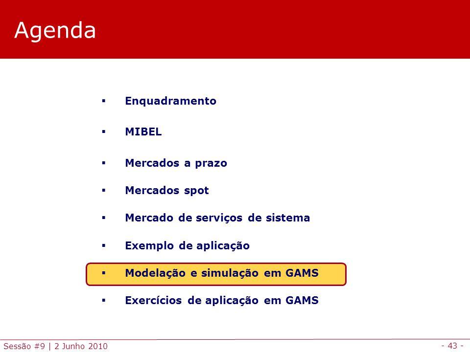 - 43 - Sessão #9 | 2 Junho 2010 Agenda Enquadramento MIBEL Mercados a prazo Mercados spot Mercado de serviços de sistema Exemplo de aplicação Modelação e simulação em GAMS Exercícios de aplicação em GAMS
