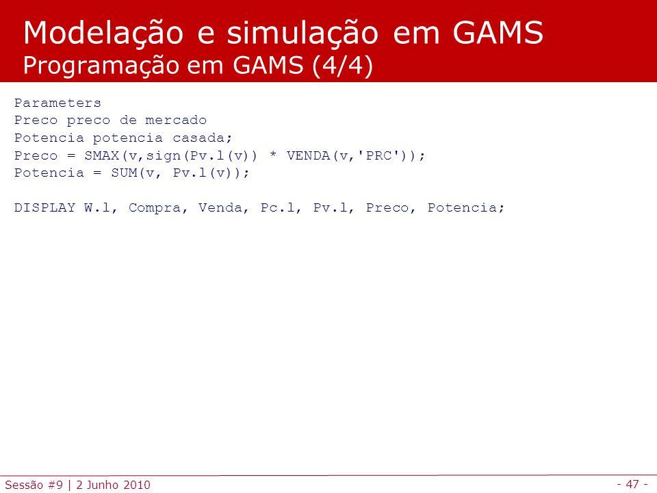 - 47 - Sessão #9 | 2 Junho 2010 Parameters Preco preco de mercado Potencia potencia casada; Preco = SMAX(v,sign(Pv.l(v)) * VENDA(v, PRC )); Potencia = SUM(v, Pv.l(v)); DISPLAY W.l, Compra, Venda, Pc.l, Pv.l, Preco, Potencia; Modelação e simulação em GAMS Programação em GAMS (4/4)
