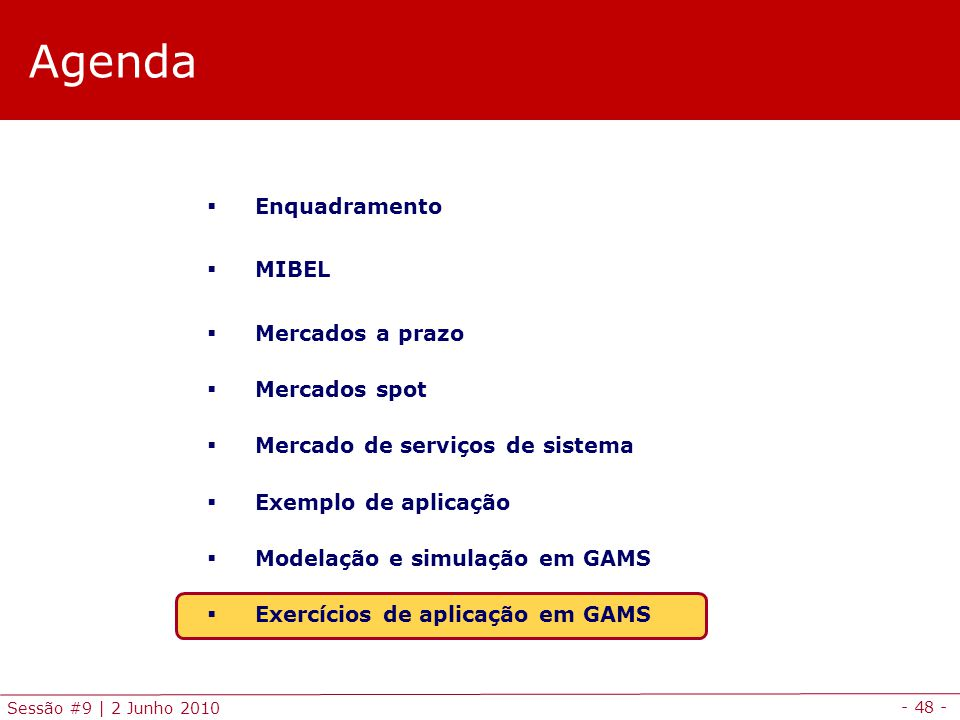 - 48 - Sessão #9 | 2 Junho 2010 Agenda Enquadramento MIBEL Mercados a prazo Mercados spot Mercado de serviços de sistema Exemplo de aplicação Modelação e simulação em GAMS Exercícios de aplicação em GAMS