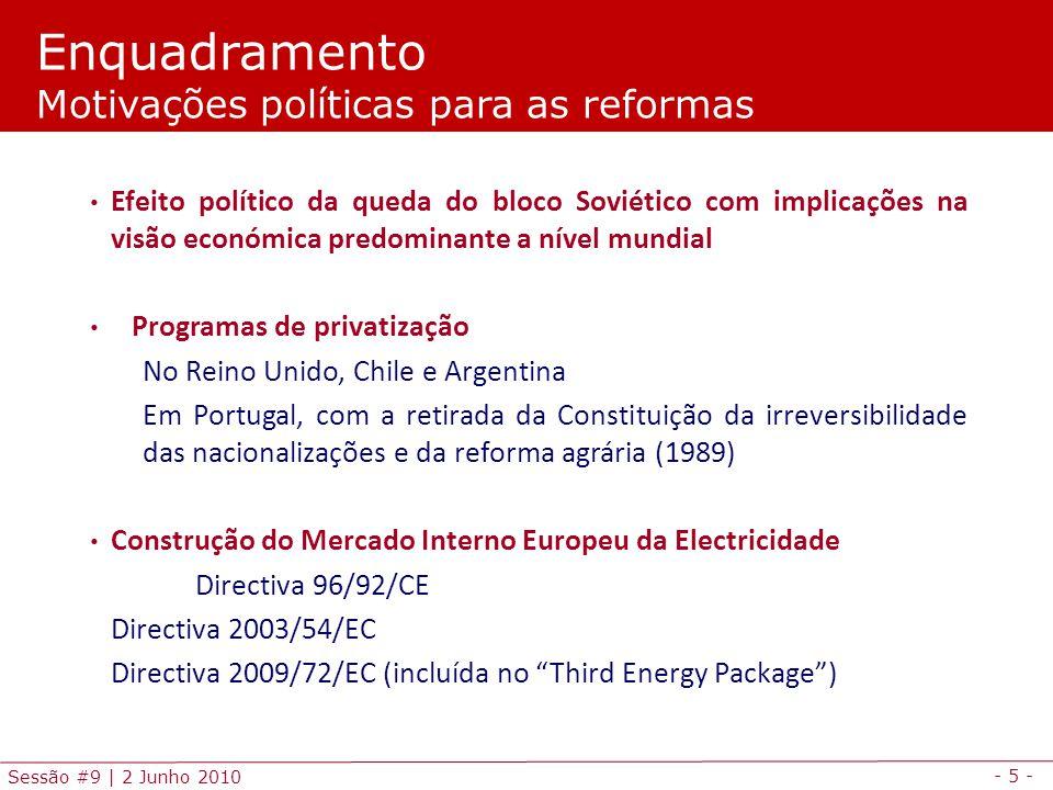- 5 - Sessão #9 | 2 Junho 2010 Efeito político da queda do bloco Soviético com implicações na visão económica predominante a nível mundial Programas de privatização No Reino Unido, Chile e Argentina Em Portugal, com a retirada da Constituição da irreversibilidade das nacionalizações e da reforma agrária (1989) Construção do Mercado Interno Europeu da Electricidade Directiva 96/92/CE Directiva 2003/54/EC Directiva 2009/72/EC (incluída no Third Energy Package) Enquadramento Motivações políticas para as reformas