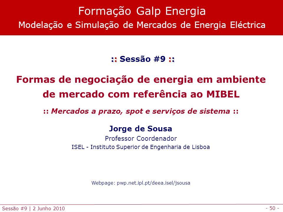 - 50 - Sessão #9 | 2 Junho 2010 :: :: :: Sessão #9 :: Formas de negociação de energia em ambiente de mercado com referência ao MIBEL :: Mercados a prazo, spot e serviços de sistema :: Jorge de Sousa Professor Coordenador ISEL - Instituto Superior de Engenharia de Lisboa Webpage: pwp.net.ipl.pt/deea.isel/jsousa Formação Galp Energia Modelação e Simulação de Mercados de Energia Eléctrica