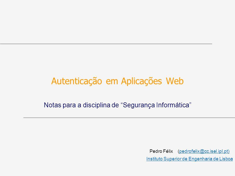 Autenticação em Aplicações Web Notas para a disciplina de Segurança Informática Pedro Félix (pedrofelix@cc.isel.ipl.pt)pedrofelix@cc.isel.ipl.pt Instituto Superior de Engenharia de Lisboa