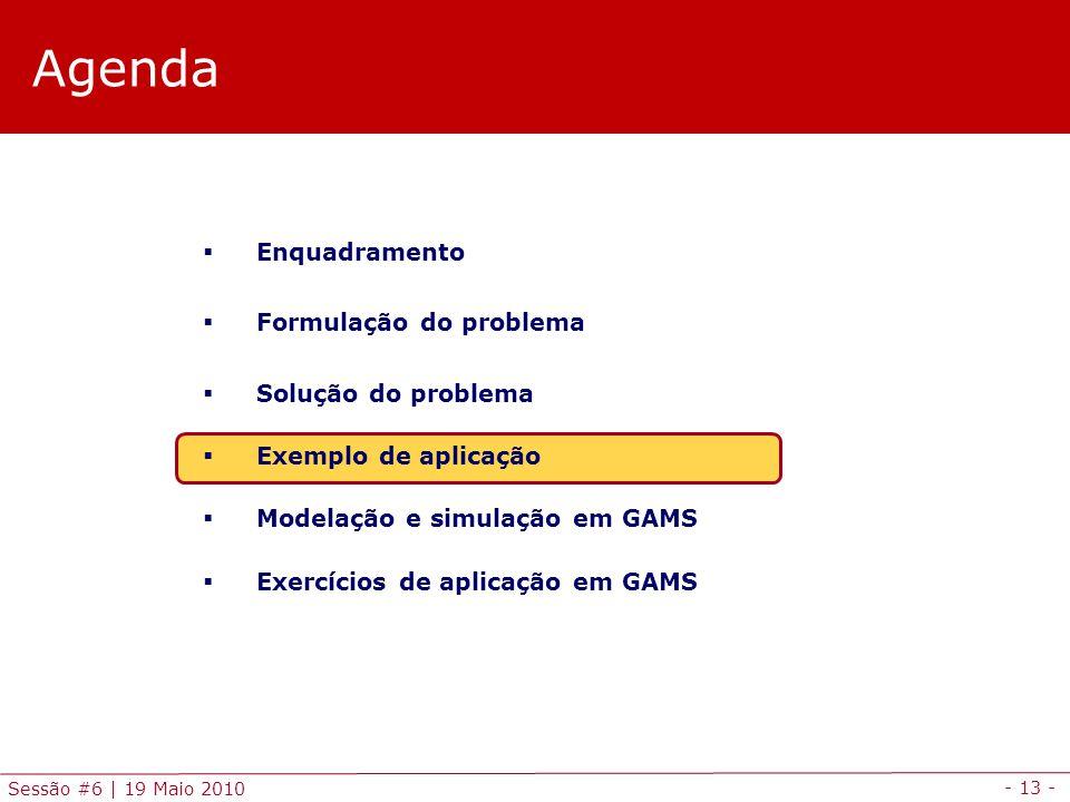 - 13 - Sessão #6 | 19 Maio 2010 Agenda Enquadramento Formulação do problema Solução do problema Exemplo de aplicação Modelação e simulação em GAMS Exe