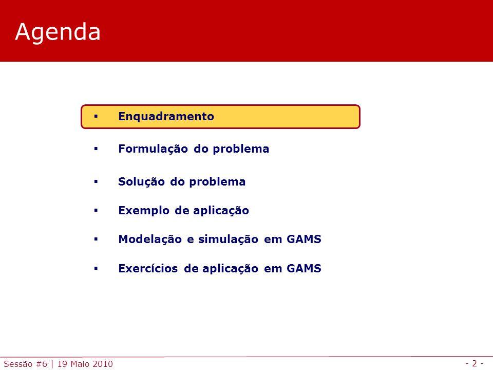 - 2 - Sessão #6 | 19 Maio 2010 Agenda Enquadramento Formulação do problema Solução do problema Exemplo de aplicação Modelação e simulação em GAMS Exer