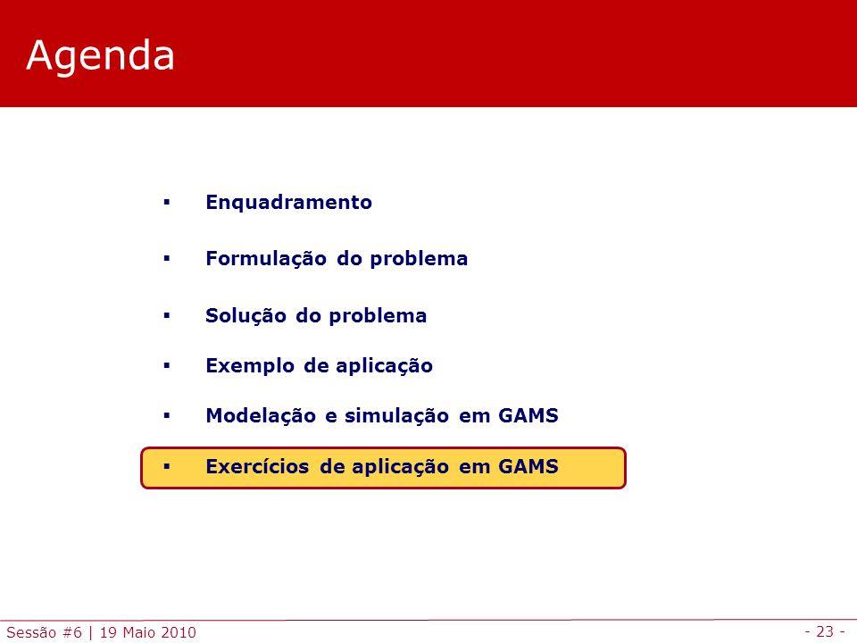 - 23 - Sessão #6 | 19 Maio 2010 Agenda Enquadramento Formulação do problema Solução do problema Exemplo de aplicação Modelação e simulação em GAMS Exe
