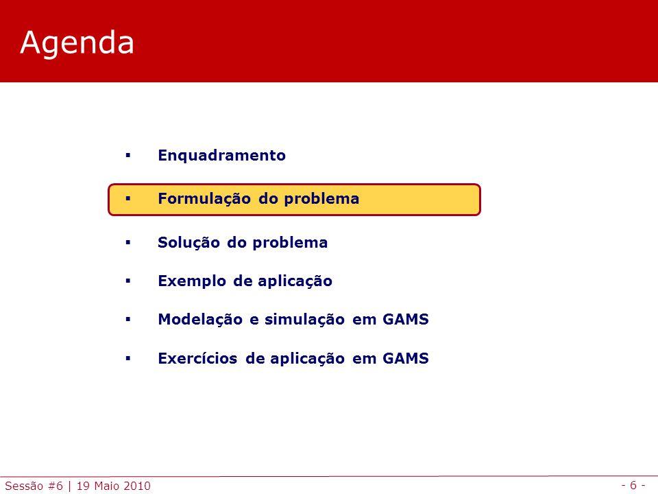 - 6 - Sessão #6 | 19 Maio 2010 Agenda Enquadramento Formulação do problema Solução do problema Exemplo de aplicação Modelação e simulação em GAMS Exer