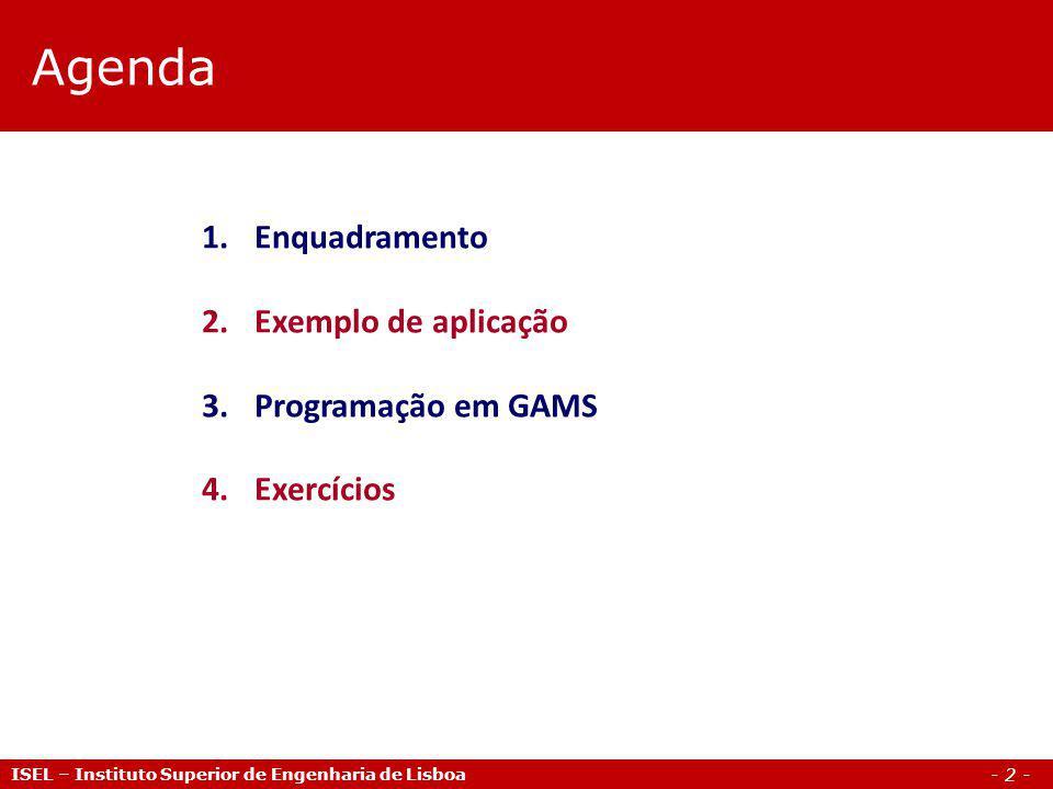 - 2 - Agenda ISEL – Instituto Superior de Engenharia de Lisboa 1.Enquadramento 2.Exemplo de aplicação 3.Programação em GAMS 4.Exercícios