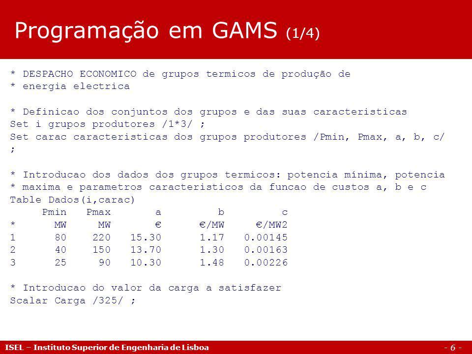 - 6 - ISEL – Instituto Superior de Engenharia de Lisboa * DESPACHO ECONOMICO de grupos termicos de produção de * energia electrica * Definicao dos conjuntos dos grupos e das suas caracteristicas Set i grupos produtores /1*3/ ; Set carac caracteristicas dos grupos produtores /Pmin, Pmax, a, b, c/ ; * Introducao dos dados dos grupos termicos: potencia mínima, potencia * maxima e parametros caracteristicos da funcao de custos a, b e c Table Dados(i,carac) Pmin Pmax a b c * MW MW /MW /MW2 1 80 220 15.30 1.17 0.00145 2 40 150 13.70 1.30 0.00163 3 25 90 10.30 1.48 0.00226 * Introducao do valor da carga a satisfazer Scalar Carga /325/ ; Programação em GAMS (1/4)