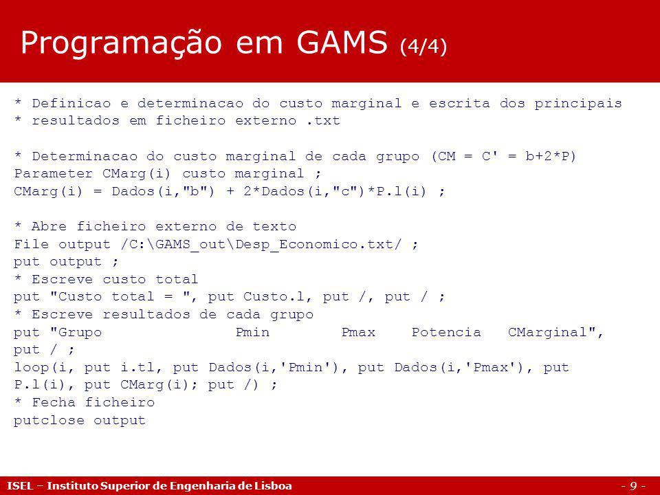 - 9 - ISEL – Instituto Superior de Engenharia de Lisboa * Definicao e determinacao do custo marginal e escrita dos principais * resultados em ficheiro externo.txt * Determinacao do custo marginal de cada grupo (CM = C = b+2*P) Parameter CMarg(i) custo marginal ; CMarg(i) = Dados(i, b ) + 2*Dados(i, c )*P.l(i) ; * Abre ficheiro externo de texto File output /C:\GAMS_out\Desp_Economico.txt/ ; put output ; * Escreve custo total put Custo total = , put Custo.l, put /, put / ; * Escreve resultados de cada grupo put Grupo Pmin Pmax Potencia CMarginal , put / ; loop(i, put i.tl, put Dados(i, Pmin ), put Dados(i, Pmax ), put P.l(i), put CMarg(i); put /) ; * Fecha ficheiro putclose output Programação em GAMS (4/4)
