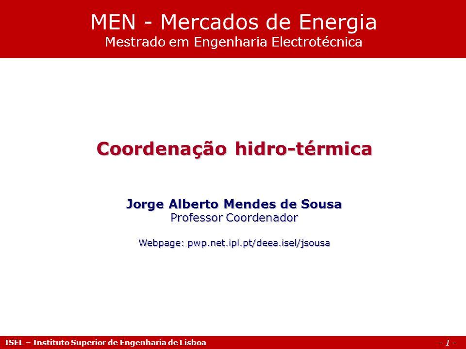 - 1 - Coordenação hidro-térmica Jorge Alberto Mendes de Sousa Professor Coordenador Webpage: pwp.net.ipl.pt/deea.isel/jsousa MEN - Mercados de Energia Mestrado em Engenharia Electrotécnica ISEL – Instituto Superior de Engenharia de Lisboa