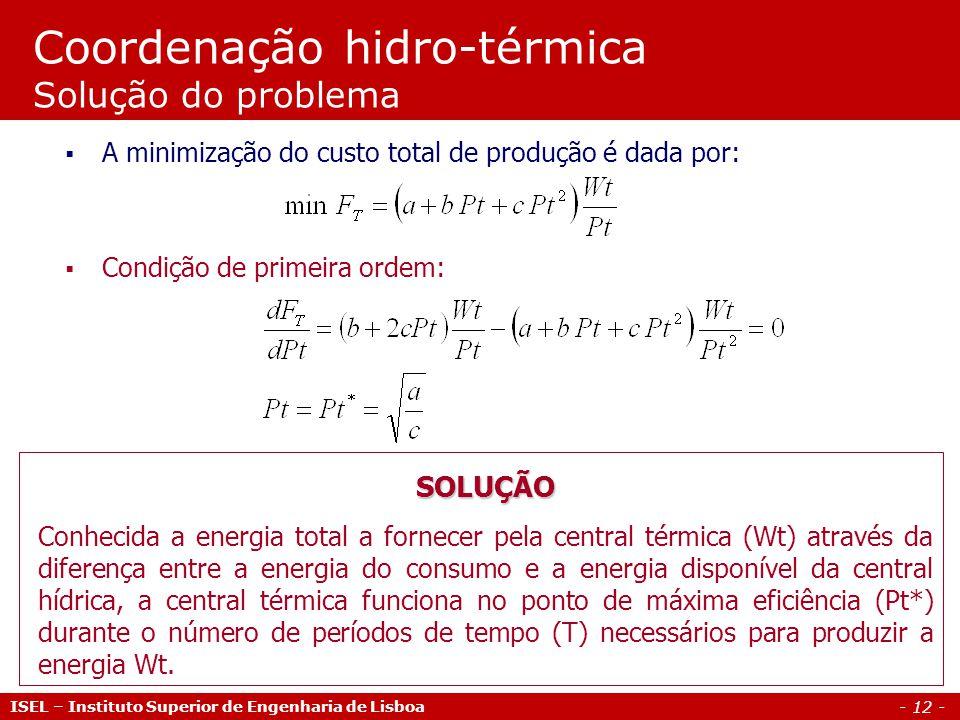 - 12 - Coordenação hidro-térmica Solução do problema A minimização do custo total de produção é dada por: Condição de primeira ordem: ISEL – Instituto
