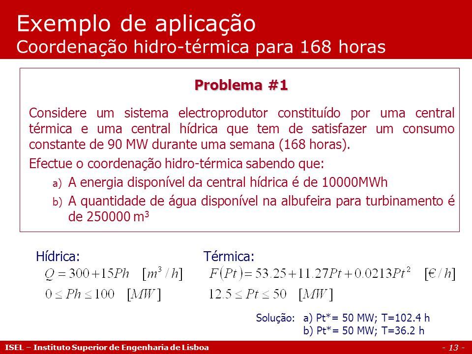 - 13 - Exemplo de aplicação Coordenação hidro-térmica para 168 horas ISEL – Instituto Superior de Engenharia de Lisboa Problema #1 Considere um sistema electroprodutor constituído por uma central térmica e uma central hídrica que tem de satisfazer um consumo constante de 90 MW durante uma semana (168 horas).