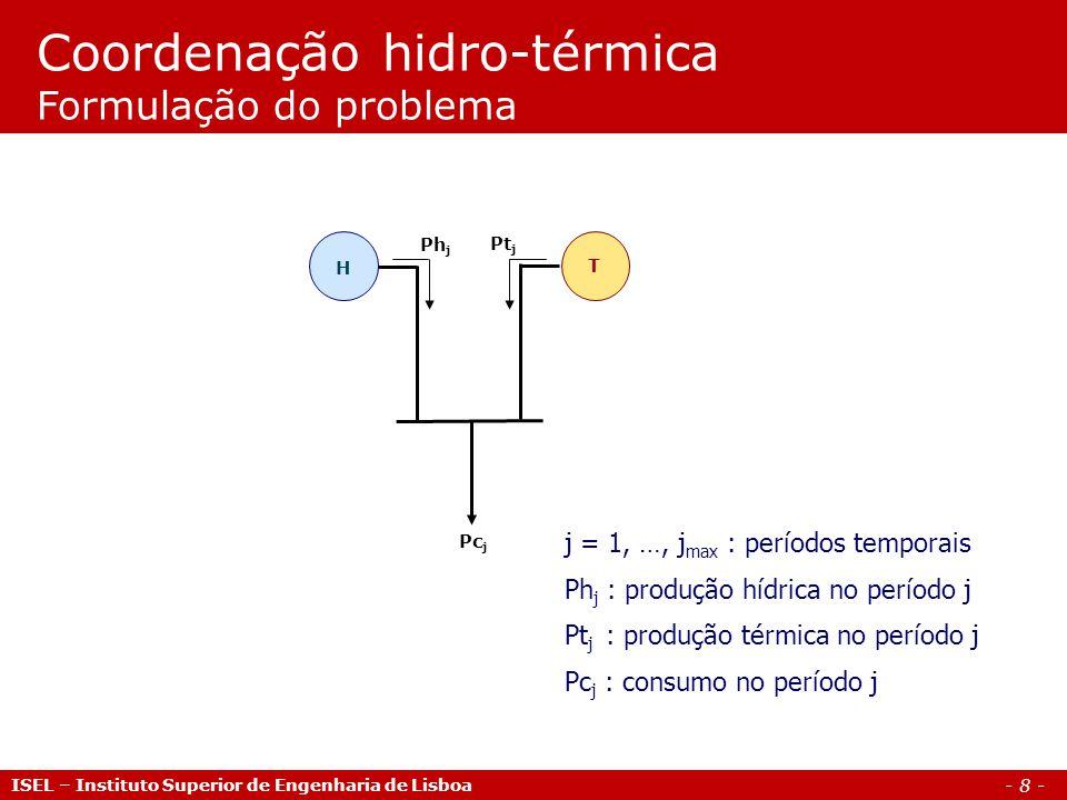 - 8 - ISEL – Instituto Superior de Engenharia de Lisboa Coordenação hidro-térmica Formulação do problema H T Pc j Pt j Ph j j = 1, …, j max : períodos temporais Ph j : produção hídrica no período j Pt j : produção térmica no período j Pc j : consumo no período j