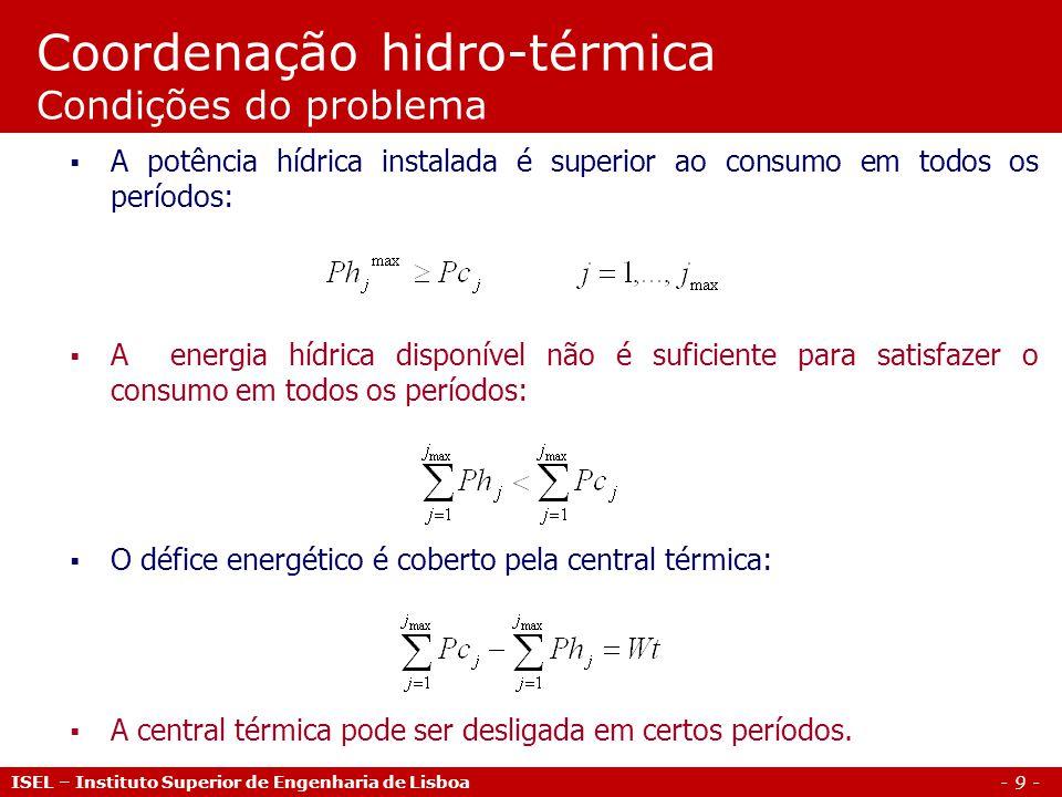 - 9 - ISEL – Instituto Superior de Engenharia de Lisboa Coordenação hidro-térmica Condições do problema A potência hídrica instalada é superior ao con