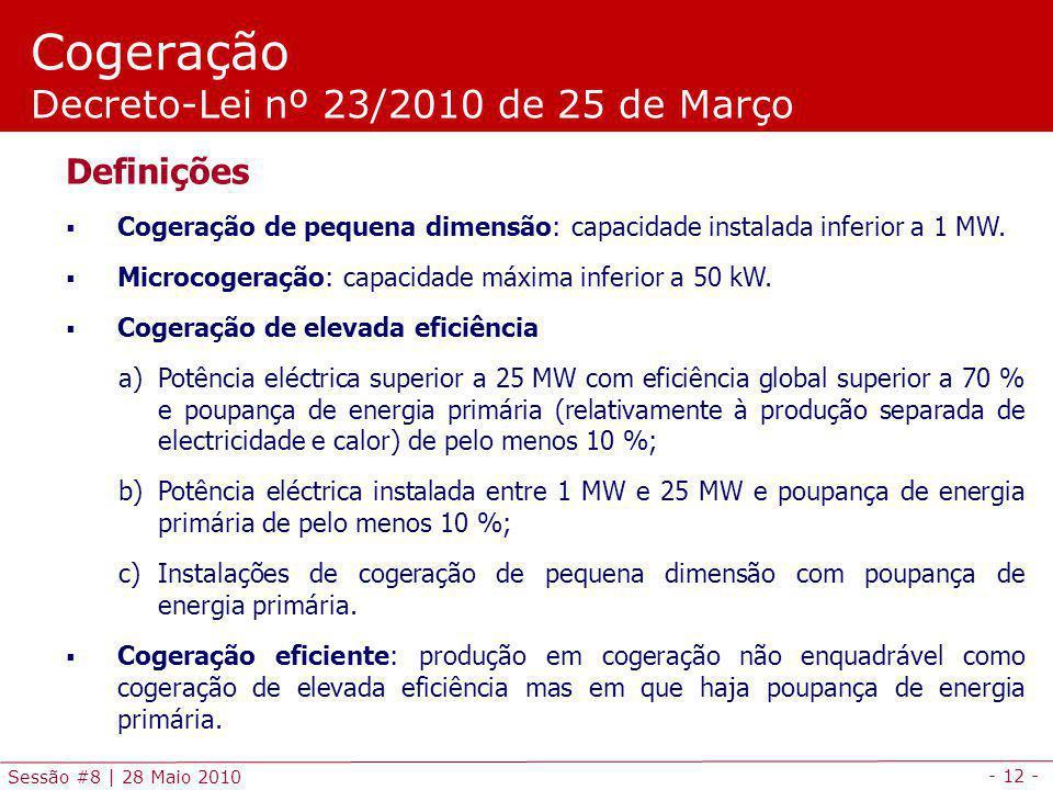 - 12 - Sessão #8 | 28 Maio 2010 Cogeração Decreto-Lei nº 23/2010 de 25 de Março Definições Cogeração de pequena dimensão: capacidade instalada inferior a 1 MW.