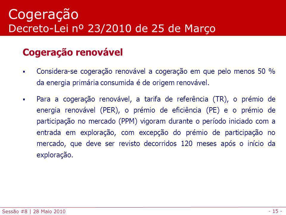 - 15 - Sessão #8 | 28 Maio 2010 Cogeração Decreto-Lei nº 23/2010 de 25 de Março Cogeração renovável Considera-se cogeração renovável a cogeração em que pelo menos 50 % da energia primária consumida é de origem renovável.