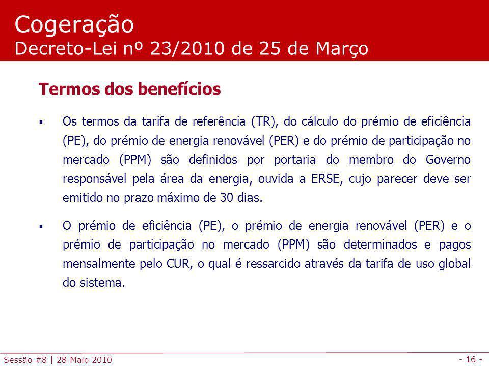- 16 - Sessão #8 | 28 Maio 2010 Cogeração Decreto-Lei nº 23/2010 de 25 de Março Termos dos benefícios Os termos da tarifa de referência (TR), do cálculo do prémio de eficiência (PE), do prémio de energia renovável (PER) e do prémio de participação no mercado (PPM) são definidos por portaria do membro do Governo responsável pela área da energia, ouvida a ERSE, cujo parecer deve ser emitido no prazo máximo de 30 dias.
