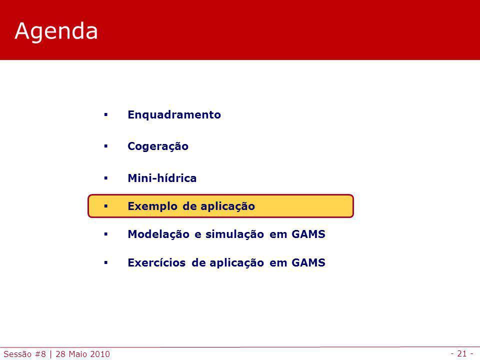 - 21 - Sessão #8 | 28 Maio 2010 Agenda Enquadramento Cogeração Mini-hídrica Exemplo de aplicação Modelação e simulação em GAMS Exercícios de aplicação em GAMS