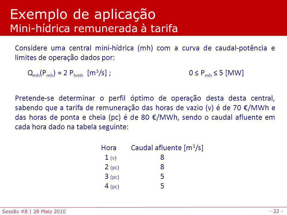 - 22 - Sessão #8 | 28 Maio 2010 Exemplo de aplicação Mini-hídrica remunerada à tarifa Considere uma central mini-hídrica (mh) com a curva de caudal-potência e limites de operação dados por: Q mh (P mh ) = 2 P hmh [m 3 /s] ; 0 P mh 5 [MW] Pretende-se determinar o perfil óptimo de operação desta desta central, sabendo que a tarifa de remuneração das horas de vazio (v) é de 70 /MWh e das horas de ponta e cheia (pc) é de 80 /MWh, sendo o caudal afluente em cada hora dado na tabela seguinte: Hora Caudal afluente [m 3 /s] 1 (v) 8 2 (pc) 8 3 (pc) 5 4 (pc) 5