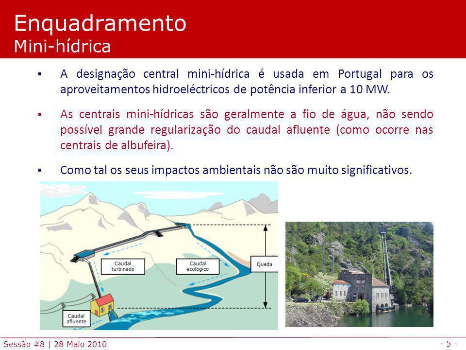 - 5 - Sessão #8 | 28 Maio 2010 Enquadramento Mini-hídrica A designação central mini-hídrica é usada em Portugal para os aproveitamentos hidroeléctricos de potência inferior a 10 MW.