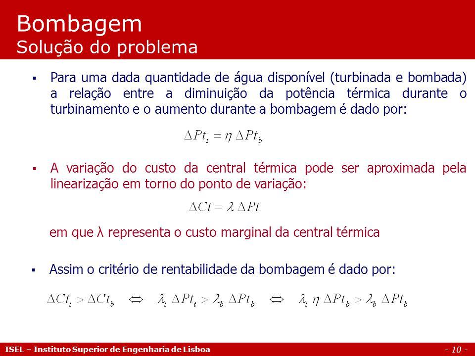 - 10 - ISEL – Instituto Superior de Engenharia de Lisboa Bombagem Solução do problema Para uma dada quantidade de água disponível (turbinada e bombada) a relação entre a diminuição da potência térmica durante o turbinamento e o aumento durante a bombagem é dado por: A variação do custo da central térmica pode ser aproximada pela linearização em torno do ponto de variação: Assim o critério de rentabilidade da bombagem é dado por: em que λ representa o custo marginal da central térmica