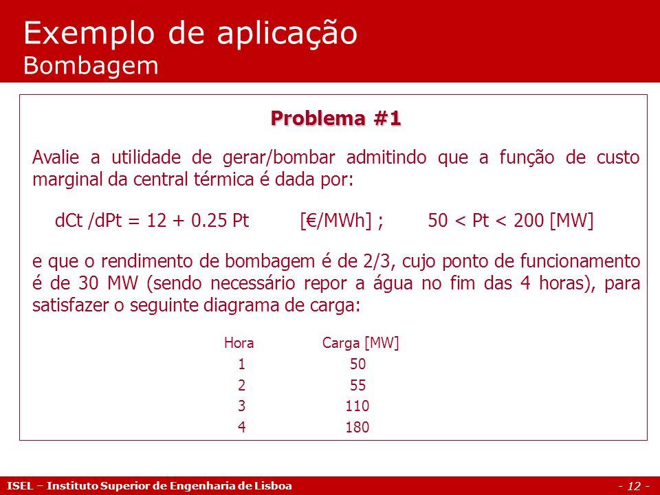 - 12 - Exemplo de aplicação Bombagem ISEL – Instituto Superior de Engenharia de Lisboa Problema #1 Avalie a utilidade de gerar/bombar admitindo que a função de custo marginal da central térmica é dada por: dCt /dPt = 12 + 0.25 Pt [/MWh] ; 50 < Pt < 200 [MW] e que o rendimento de bombagem é de 2/3, cujo ponto de funcionamento é de 30 MW (sendo necessário repor a água no fim das 4 horas), para satisfazer o seguinte diagrama de carga: Hora Carga [MW] 1 50 2 55 3 110 4 180